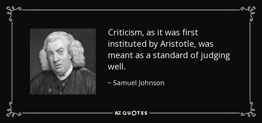 Criticism, as it was first instituted by Aristotle, was meant as a standard of judging well. - Samuel Johnson