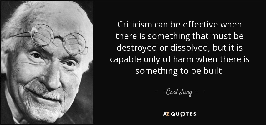 Criticism can be effective when there is something that must be destroyed or dissolved, but it is capable only of harm when there is something to be built. - Carl Jung