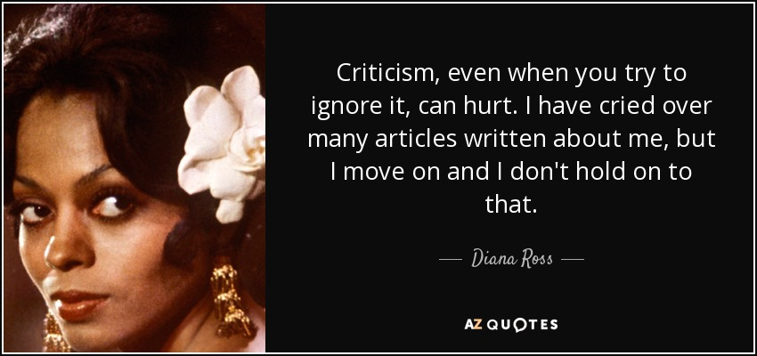 Criticism, even when you try to ignore it, can hurt. I have cried over many articles written about me, but I move on and I don't hold on to that. - Diana Ross