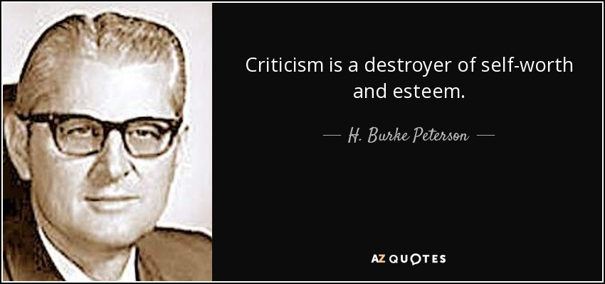 Criticism is a destroyer of self-worth and esteem. - H. Burke Peterson