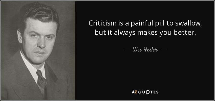 Criticism is a painful pill to swallow, but it always makes you better. - Wes Fesler