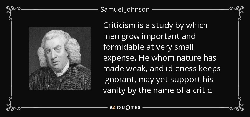 Criticism is a study by which men grow important and formidable at very small expense. He whom nature has made weak, and idleness keeps ignorant, may yet support his vanity by the name of a critic. - Samuel Johnson