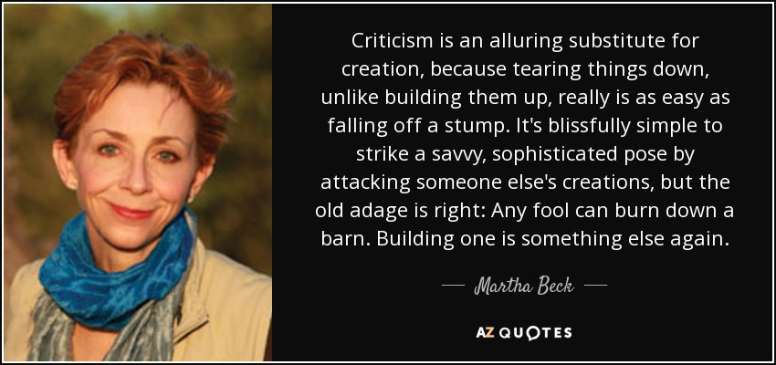 Criticism is an alluring substitute for creation, because tearing things down, unlike building them up, really is as easy as falling off a stump. It's blissfully simple to strike a savvy, sophisticated pose by attacking someone else's creations, but the old adage is right: Any fool can burn down a barn. Building one is something else again. - Martha Beck