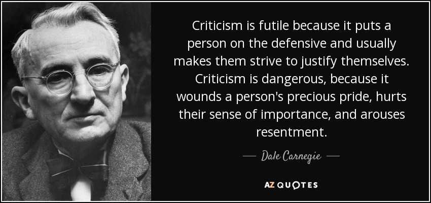 Criticism is futile because it puts a person on the defensive and usually makes them strive to justify themselves. Criticism is dangerous, because it wounds a person's precious pride, hurts their sense of importance, and arouses resentment. - Dale Carnegie