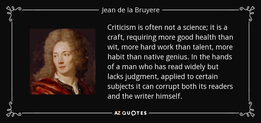 Criticism is often not a science; it is a craft, requiring more good health than wit, more hard work than talent, more habit than native genius. In the hands of a man who has read widely but lacks judgment, applied to certain subjects it can corrupt both its readers and the writer himself. - Jean de la Bruyere