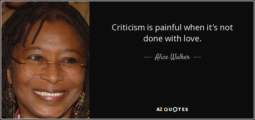 Criticism is painful when it's not done with love. - Alice Walker