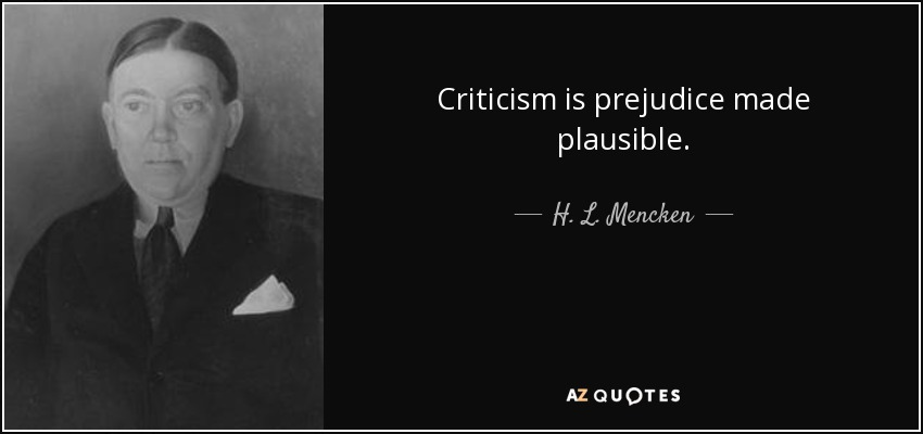Criticism is prejudice made plausible. - H. L. Mencken