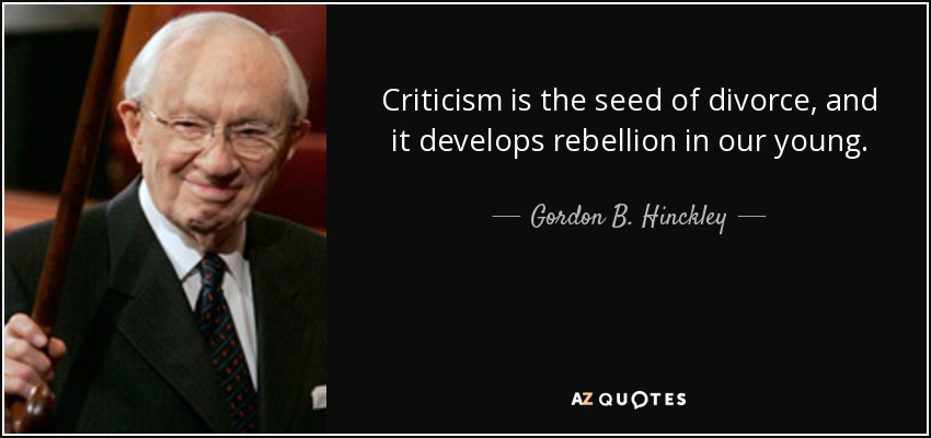 Criticism is the seed of divorce, and it develops rebellion in our young. - Gordon B. Hinckley