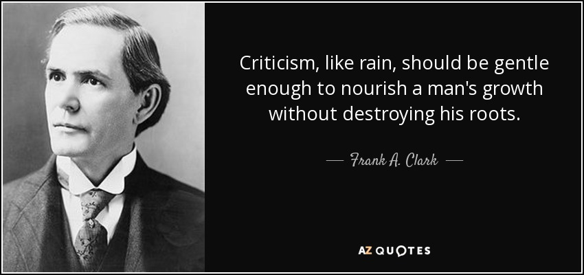 Criticism, like rain, should be gentle enough to nourish a man's growth without destroying his roots. - Frank A. Clark