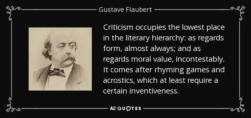 Criticism occupies the lowest place in the literary hierarchy: as regards form, almost always; and as regards moral value, incontestably. It comes after rhyming games and acrostics, which at least require a certain inventiveness. - Gustave Flaubert