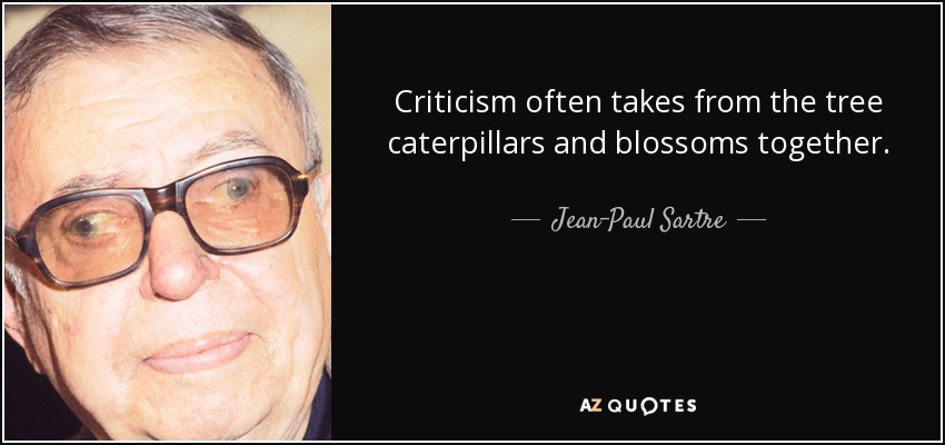 Criticism often takes from the tree caterpillars and blossoms together. - Jean-Paul Sartre