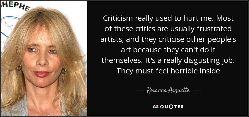 Criticism really used to hurt me. Most of these critics are usually frustrated artists, and they criticise other people's art because they can't do it themselves. It's a really disgusting job. They must feel horrible inside - Rosanna Arquette