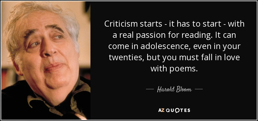 Criticism starts - it has to start - with a real passion for reading. It can come in adolescence, even in your twenties, but you must fall in love with poems. - Harold Bloom