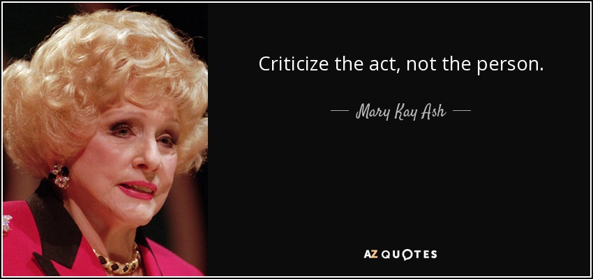Criticize the act, not the person. - Mary Kay Ash