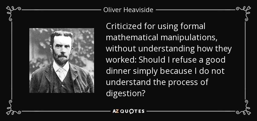 Criticized for using formal mathematical manipulations, without understanding how they worked: Should I refuse a good dinner simply because I do not understand the process of digestion? - Oliver Heaviside