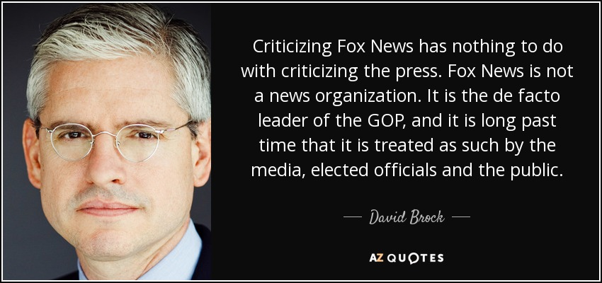 Criticizing Fox News has nothing to do with criticizing the press. Fox News is not a news organization. It is the de facto leader of the GOP, and it is long past time that it is treated as such by the media, elected officials and the public. - David Brock