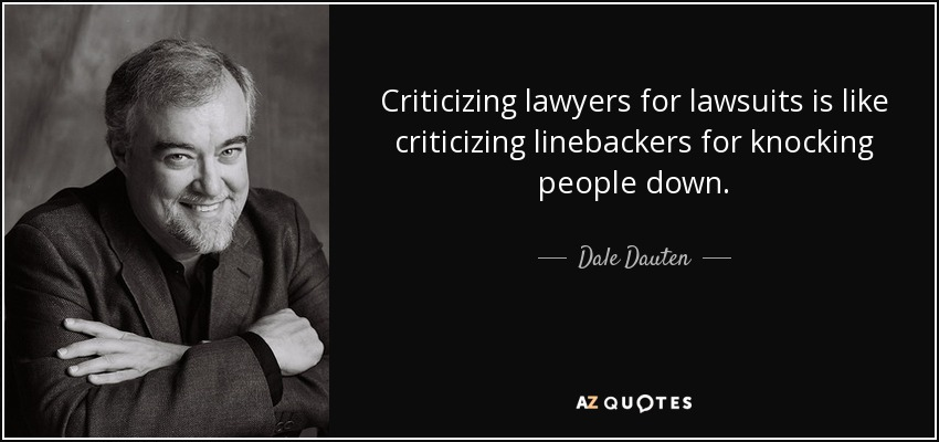 Criticizing lawyers for lawsuits is like criticizing linebackers for knocking people down. - Dale Dauten