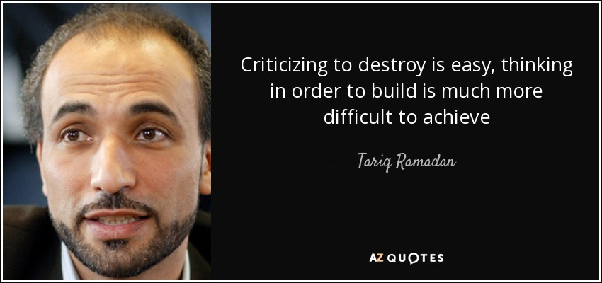 Criticizing to destroy is easy, thinking in order to build is much more difficult to achieve - Tariq Ramadan