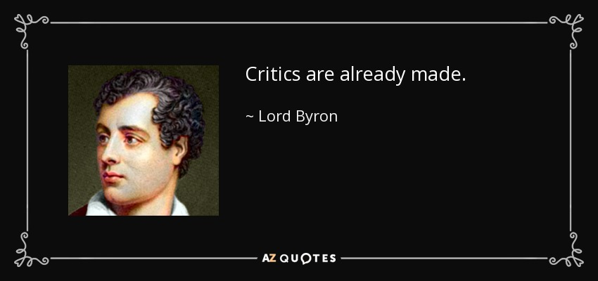 Critics are already made. - Lord Byron