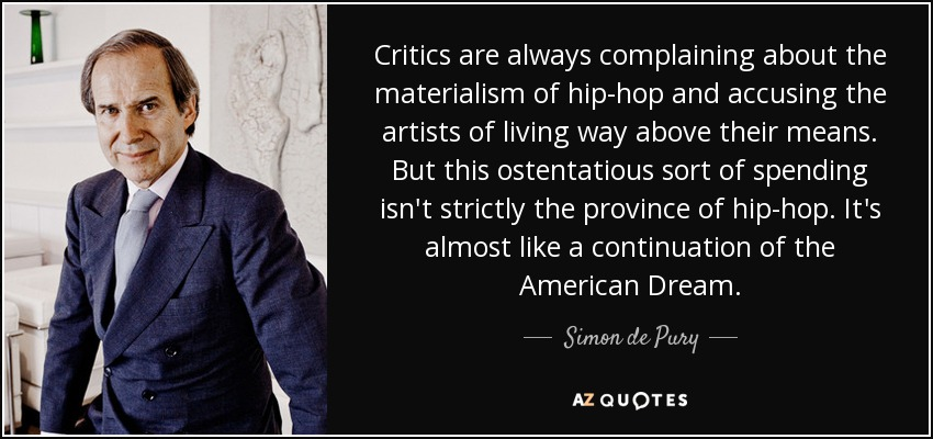 Critics are always complaining about the materialism of hip-hop and accusing the artists of living way above their means. But this ostentatious sort of spending isn't strictly the province of hip-hop. It's almost like a continuation of the American Dream. - Simon de Pury