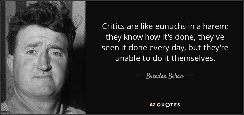 Critics are like eunuchs in a harem; they know how it's done, they've seen it done every day, but they're unable to do it themselves. - Brendan Behan