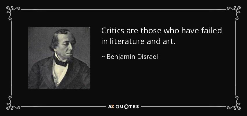 Critics are those who have failed in literature and art. - Benjamin Disraeli