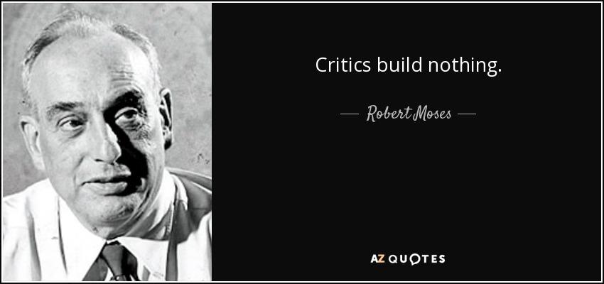 Critics build nothing. - Robert Moses