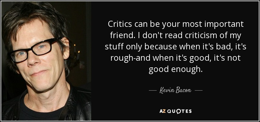 Critics can be your most important friend. I don't read criticism of my stuff only because when it's bad, it's rough-and when it's good, it's not good enough. - Kevin Bacon