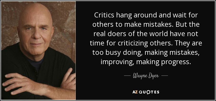 Critics hang around and wait for others to make mistakes. But the real doers of the world have not time for criticizing others. They are too busy doing, making mistakes, improving, making progress. - Wayne Dyer