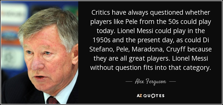Critics have always questioned whether players like Pele from the 50s could play today. Lionel Messi could play in the 1950s and the present day, as could Di Stefano, Pele, Maradona, Cruyff because they are all great players. Lionel Messi without question fits into that category. - Alex Ferguson