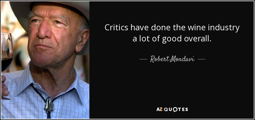 Critics have done the wine industry a lot of good overall. - Robert Mondavi