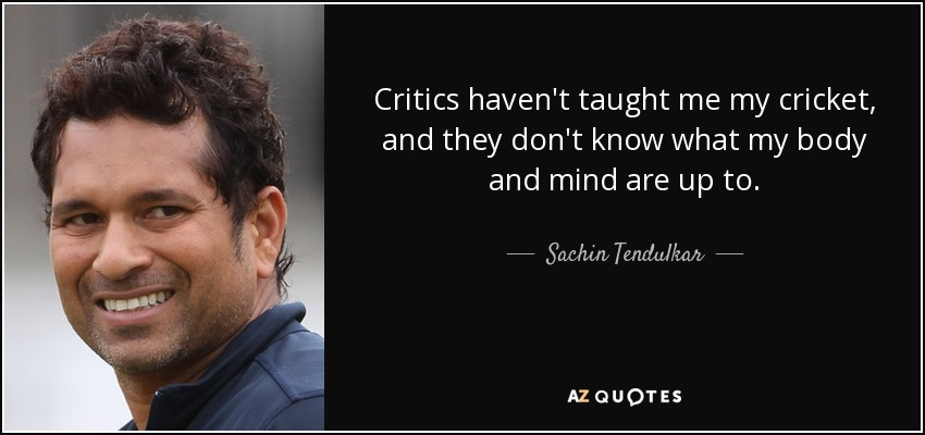 Critics haven't taught me my cricket, and they don't know what my body and mind are up to. - Sachin Tendulkar