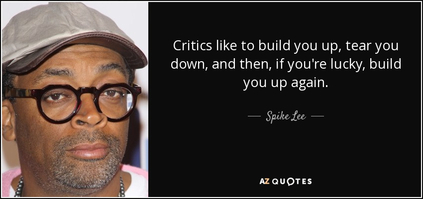 Critics like to build you up, tear you down, and then, if you're lucky, build you up again. - Spike Lee
