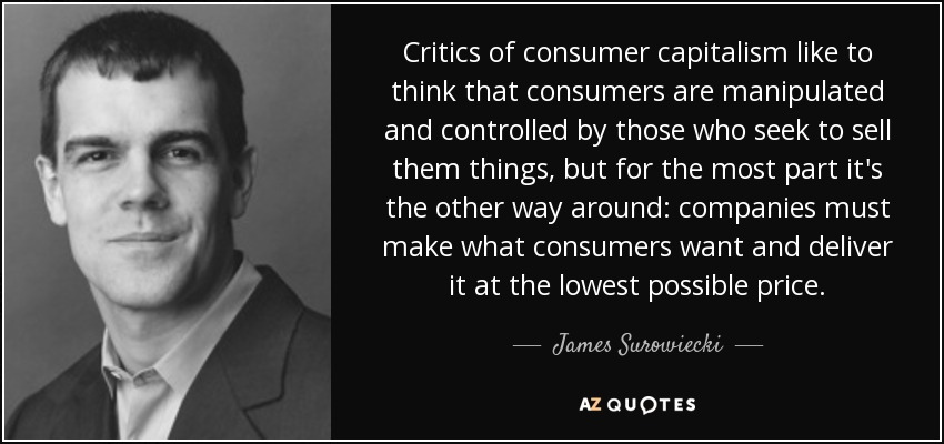 Critics of consumer capitalism like to think that consumers are manipulated and controlled by those who seek to sell them things, but for the most part it's the other way around: companies must make what consumers want and deliver it at the lowest possible price. - James Surowiecki