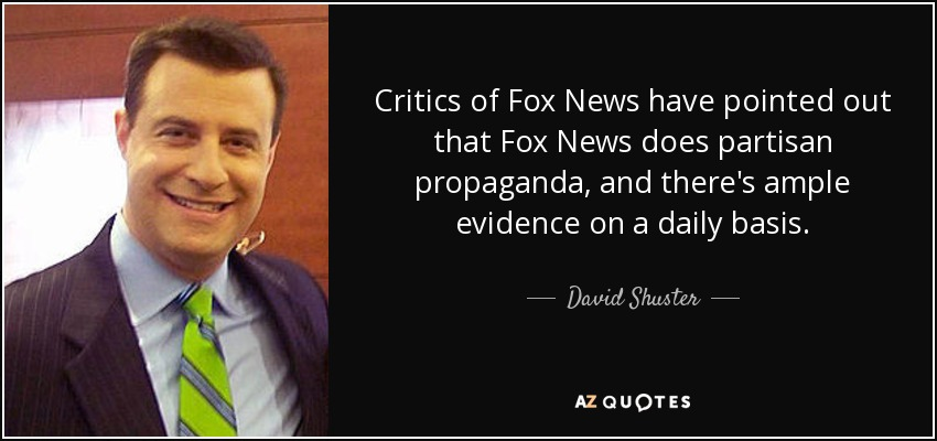 Critics of Fox News have pointed out that Fox News does partisan propaganda, and there's ample evidence on a daily basis. - David Shuster
