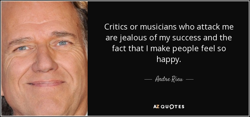 Critics or musicians who attack me are jealous of my success and the fact that I make people feel so happy. - Andre Rieu