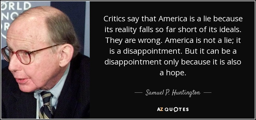 Critics say that America is a lie because its reality falls so far short of its ideals. They are wrong. America is not a lie; it is a disappointment. But it can be a disappointment only because it is also a hope. - Samuel P. Huntington