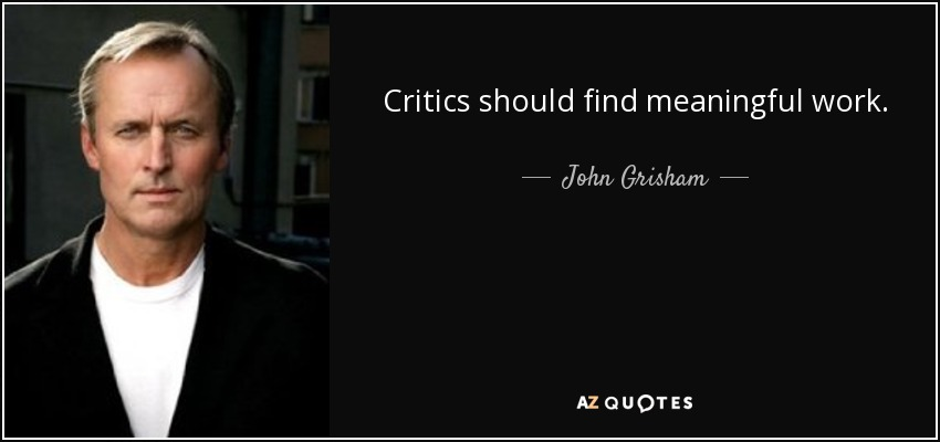 Critics should find meaningful work. - John Grisham