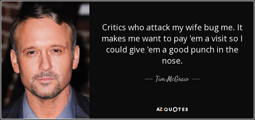 Critics who attack my wife bug me. It makes me want to pay 'em a visit so I could give 'em a good punch in the nose. - Tim McGraw