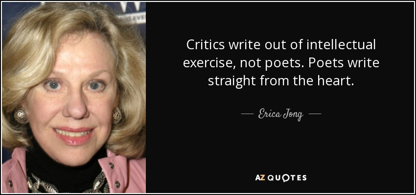 Critics write out of intellectual exercise, not poets. Poets write straight from the heart. - Erica Jong