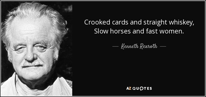 Crooked cards and straight whiskey, Slow horses and fast women. - Kenneth Rexroth