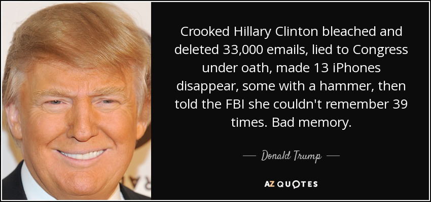 Crooked Hillary Clinton bleached and deleted 33,000 emails, lied to Congress under oath, made 13 iPhones disappear, some with a hammer, then told the FBI she couldn't remember 39 times. Bad memory. - Donald Trump