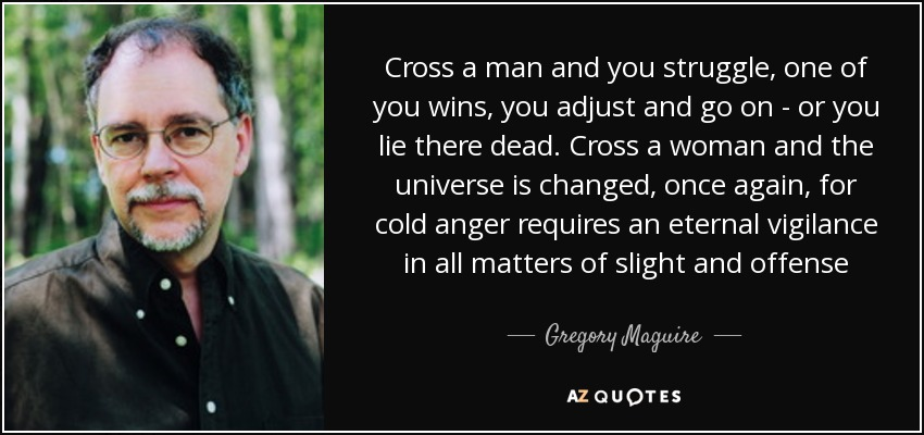 Cross a man and you struggle, one of you wins, you adjust and go on - or you lie there dead. Cross a woman and the universe is changed, once again, for cold anger requires an eternal vigilance in all matters of slight and offense - Gregory Maguire