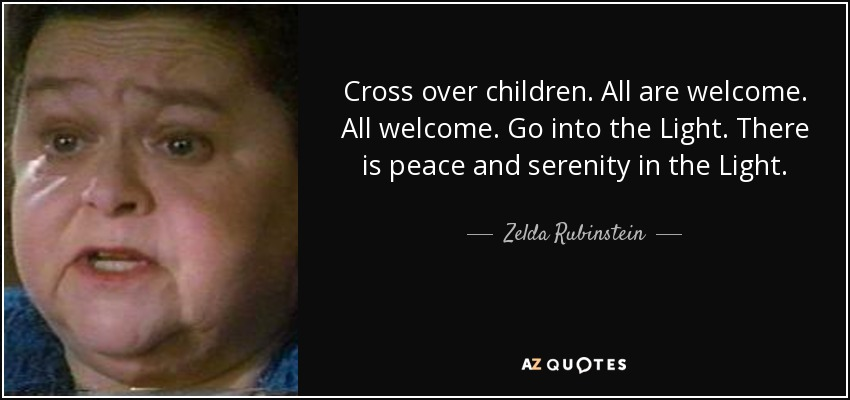 Cross over children. All are welcome. All welcome. Go into the Light. There is peace and serenity in the Light. - Zelda Rubinstein