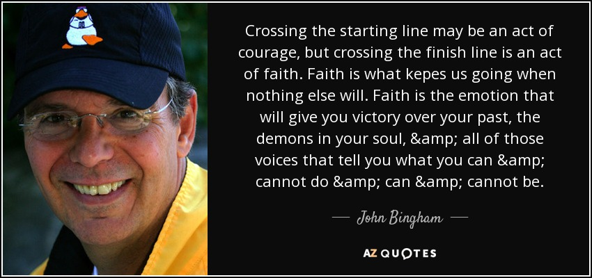 Crossing the starting line may be an act of courage, but crossing the finish line is an act of faith. Faith is what kepes us going when nothing else will. Faith is the emotion that will give you victory over your past, the demons in your soul, & all of those voices that tell you what you can & cannot do & can & cannot be. - John Bingham