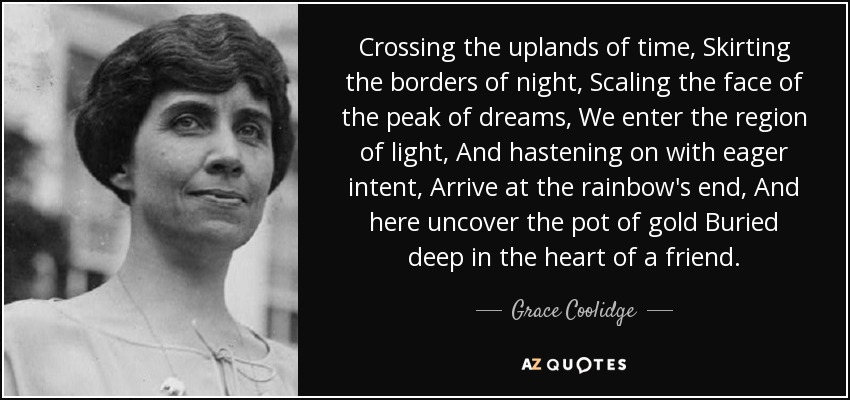 Crossing the uplands of time, Skirting the borders of night, Scaling the face of the peak of dreams, We enter the region of light, And hastening on with eager intent, Arrive at the rainbow's end, And here uncover the pot of gold Buried deep in the heart of a friend. - Grace Coolidge