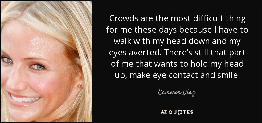 Crowds are the most difficult thing for me these days because I have to walk with my head down and my eyes averted. There's still that part of me that wants to hold my head up, make eye contact and smile. - Cameron Diaz