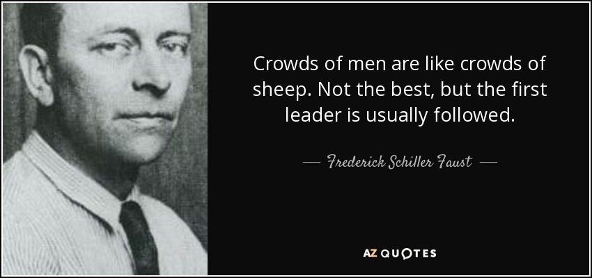 Crowds of men are like crowds of sheep. Not the best, but the first leader is usually followed. - Frederick Schiller Faust