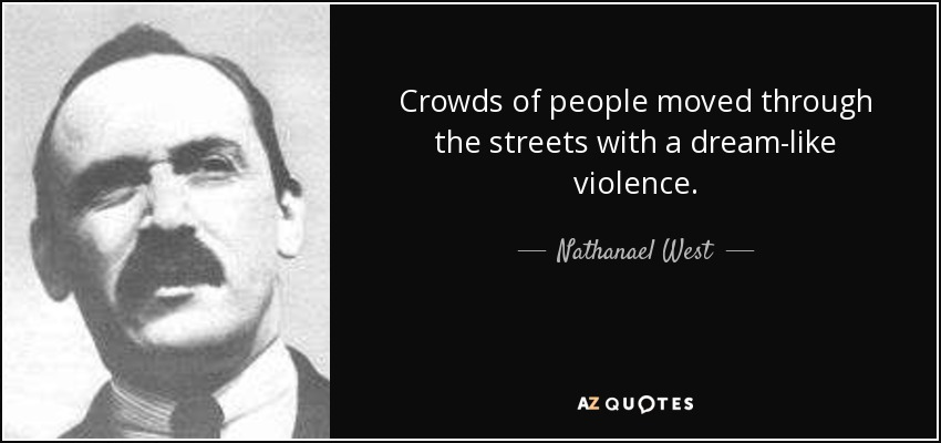 Crowds of people moved through the streets with a dream-like violence. - Nathanael West