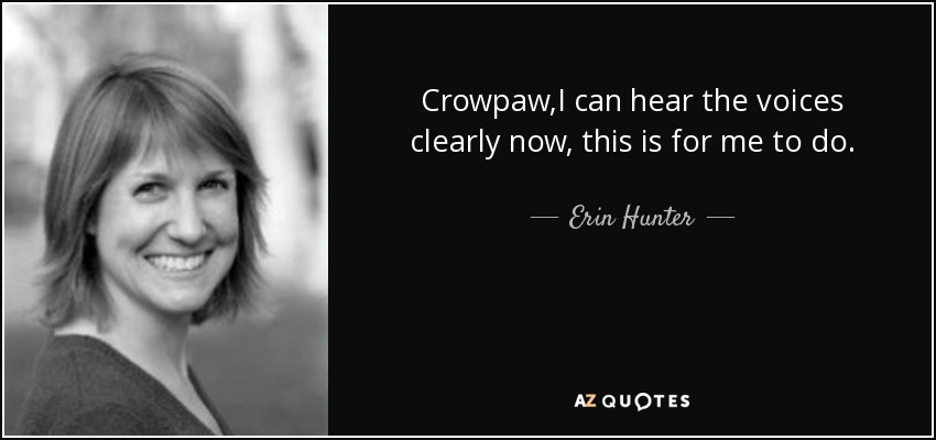 Crowpaw,I can hear the voices clearly now, this is for me to do. - Erin Hunter